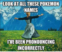 "Dank, Pokemon, and Pokemon GO: LOOK AT  ALL THESE POKEMON  NAMES  IVE BEEN PRONOUNCING  INCORRECTLY ~Matt from the page Pressing ""A"" or B"" to increase chances of catching a Pokémon Stop By: Pokémon GO"
