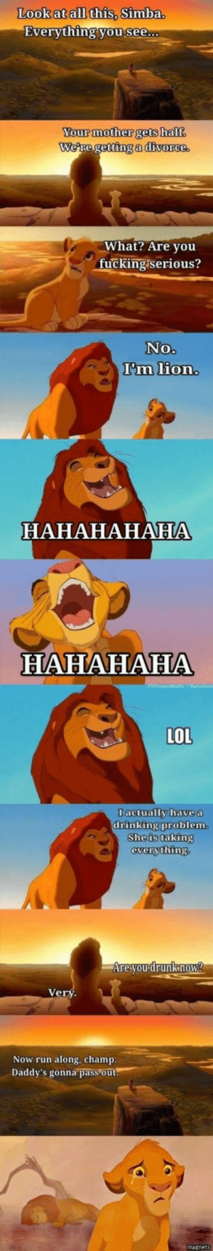 lolsupport:  When Disney gets real: Look at all this, Simba.  Everything you see...  Your mother gets half  We're getting a divorce.  What? Are you  fucking. serious?  No.  I'm lion.  НАНАНАНАНА  HAHAHAHA  LOL  I actually have a  drinking problem.  She is taking  everything.  Are you drunkmow?  Very  Now run along, champ.  Daddy's gonna pass out.  magnets lolsupport:  When Disney gets real