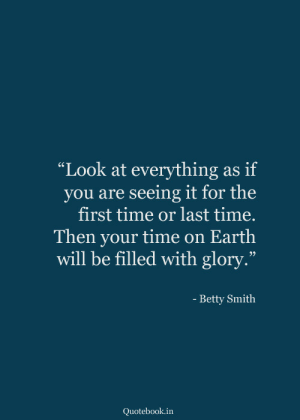 "Betty: ""Look at everything  you are seeing it for the  first time or last time.  as if  Then your time on Earth  will be filled with glory.""  - Betty Smith  Quotebook.in"