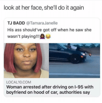 Ass, Do It Again, and Driving: look at her face, she'll do it again  TJ BADD @TamaraJanelle  His ass should've got off when he saw she  wasn't playing!!!  LOCAL10.COM  Woman arrested after driving on I-95 with  boyfriend on hood of car, authorities say oh mu