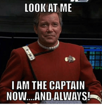 LOOK AT ME  I AM THE CAPTAIN  Now....AND ALWAYS!