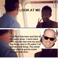 """me irl: LOOK AT ME  """"I'm Rick Harrison and this is  my pawn shop. I work here  with my old man and my son  Big Hoss, and in 23 years I've  learned one thing. You nev  know what is gonna come  through that door. me irl"""