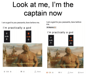 God, Humble, and Dank Memes: Look at me, I'm the  captain now  I am a god to you peasants, bow before  me.  l am a god to you peasants, bow before me.  OC Maymay  I'm practically a god  I'm practically a god  6.8k  6.9k  6.8k  6.9k  l, too, am extraordinarily humble  I, too, am extraordinarily humble.  6.8k  32  T Share  4 6.9k  32  Share  Award There's a now god in town