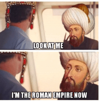 Spicy history memes: LOOK AT ME  I'M THE ROMAN  EMPIRE NOW Spicy history memes