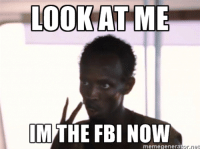 LOOK AT ME  MTHE FBI NOW  meme generator, net Reddit today.