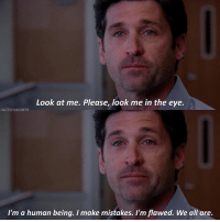 HE'S SO DREAMY AND PERFECT — factsforgreys_patrick greys greysanatomy patrickdempsey derekshepherd merder mcdreamy dempeo shondaland abc ga tgit like facts likeforlike like4like dancemoms: Look at me. Please, look me in the eye.  FACTSFORGREYS  I'm a human being. I make mistakes. I'm flawed. We all are. HE'S SO DREAMY AND PERFECT — factsforgreys_patrick greys greysanatomy patrickdempsey derekshepherd merder mcdreamy dempeo shondaland abc ga tgit like facts likeforlike like4like dancemoms