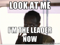 When the party leader disconnects and the game selects you as the new host: LOOK AT ME  THE LEADER  NOW  meme genera  for net When the party leader disconnects and the game selects you as the new host