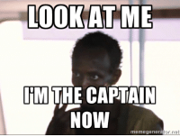 LOOK AT ME  TM  THE CAPTAIN  Now  memegenerator net I work on a ship. I was just promoted.