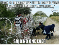 Ideas so good you have to force them on people.: LOOK AT MECRAWLING UNDER BARBED WIRE  TOESCAPE FREE MARKET CAPITALISM  POINT USA  SAID NO ONE EVER Ideas so good you have to force them on people.