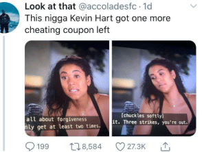 Coupons are underrated: Look at that @accoladesfc · 1d  This nigga Kevin Hart got one more  cheating coupon left  [chuckles softly]  it. Three strikes, you're out.  all about forgiveness  nly get at least two times.  O 27.3K  278,584  199 Coupons are underrated