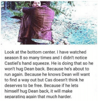 Memes, 🤖, and Otp: Look at the bottom center. I have watched  season 8 so many times and l didn't notice  Castiel's hand squeeze. He is doing that so he  won't hug Dean back. Because he's about to  run again. Because he knows Dean will want  to find a way out but Cas doesn't think he  deserves to be free. Because if he lets  himself hug Dean back, it will make  separating again that much harder. spn Supernatural spnfamily jaredpadalecki jensenackles mishacollins sam dean winchesters castiel destiel fandom ship otp
