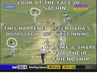<3: LOOK AT THE FACE OF  SACHIN  DADA  THIS HAPPENED AFTER DADAS  DISMISSAL  ON HIS LATST  INNING  SACHIN  HOT LIKE & SHARE  Sourav  lyfaas kerala  FOR THEIR  FRIENDSHIP  163.4  Ind  84,9 kph 52.8 mph  Bowling Speed <3