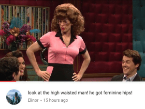 Got, Man, and Look: look at the high waisted man! he got feminine hips!  Elinor 15 hours ago