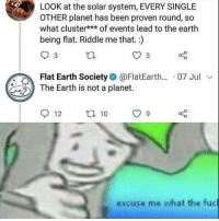 Me🤔irl: LOOK at the solar system, EVERY SINGLE  OTHER planet has been proven round, so  what cluster*** of events lead to the earth  being flat. Riddle me that.)  Flat Earth Society@FlatEarth... 07 Jul v  The Earth is not a planet.  12 t 10 9  excuse me what the fuc Me🤔irl