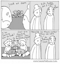 New comic about youth. Tag your coolest friend! www.lunarbaboon.com: Look at them  Kids right?  Am I know,  e Cool I'  The Y  So much cooler  I'm  than we were  Code how to to build an  engine  So  damn  9 We Cool.  0  lunar baboon.com New comic about youth. Tag your coolest friend! www.lunarbaboon.com