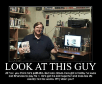 """Life, Shit, and Http: LOOK AT THIS GUY  At first, you think he's pathetic. But look closer. He's got a hobby he loves  and finances to pay for it. He's got his shit together and lives his life  exactly how he wants. Why don't you? <p>Like the things you want, don't let you tell otherwise! via /r/wholesomememes <a href=""""http://ift.tt/2nYSfdU"""">http://ift.tt/2nYSfdU</a></p>"""