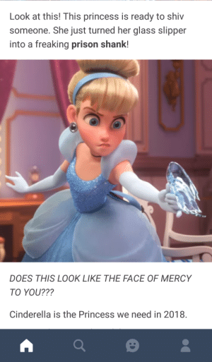 A new era of princesses: Look at this! This princess is ready to shiv  someone. She just turned her glass slipper  into a freaking prison shank!  DOES THIS LOOK LIKE THE FACE OF MERCY  TO YOU???  Cinderella is the Princess we need in 2018. A new era of princesses
