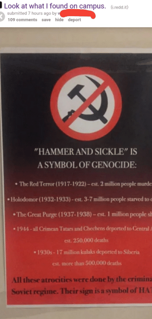 """Which one of you beautiful college savages had the balls to do this?: Look at what I found on campus, (i redd.it)  submitted 7 hours ago by  109 comments save hide  deport  HAMMER AND SICKLE"""" IS  A SYMBOL OF GENOCIDE  The Red Terror (1917-1922)-est. 2 million people murde  Holodomor (1932-1933)-est. 3-7 million people starved to c  . The Great Purge ( 193지 939-est. 1 million people sl  1944-all Crimean Tatars and Chechens deported to Central  est. 250,000 deaths  1930s-17 million kulaks deported to Siberia  est. more than 500,000 deaths  All these atrocities were done by the crimina  Soviet regime. Their sign is a symbol of HA Which one of you beautiful college savages had the balls to do this?"""