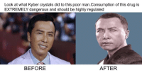 "<p>Could drug memes rise in value? via /r/MemeEconomy <a href=""http://ift.tt/2qpef7B"">http://ift.tt/2qpef7B</a></p>: Look at what Kyber crystals did to this poor man.Consumption of this drug is  EXTREMELY dangerous and should be highly regulated  BEFORE  AFTER <p>Could drug memes rise in value? via /r/MemeEconomy <a href=""http://ift.tt/2qpef7B"">http://ift.tt/2qpef7B</a></p>"