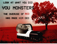 """Monster, Reddit, and Monsters: LOOK AT WHAT YOU DID  YOU MONSTER  THE OUERUSE OF RED  HAS MADE HIM DED <p>[<a href=""""https://www.reddit.com/r/surrealmemes/comments/7wxfpy/you_monsters/"""">Src</a>]</p>"""