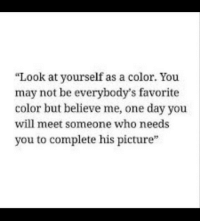 Who, Color, and One: Look at yourself as a color. You  may not be everybody's favorite  color but believe me, one day you  will meet someone who needs  you to complete his picture  15