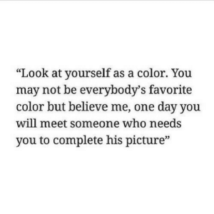 """Who, Color, and One: """"Look at yourself as a color. You  may not be everybody's favorite  color but believe me, one day you  will meet someone who needs  you to complete his picture""""  (C  05"""