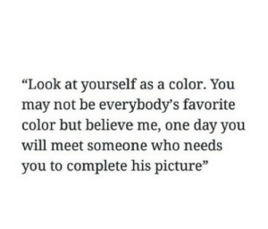 "Who, Color, and One: ""Look at yourself as a color. You  may not be everybody's favorite  color but believe me, one day you  will meet someone who needs  you to complete his picture""  03"