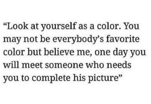 """Favorite Color: """"Look at yourself as a color. You  may not be everybody's favorite  color but believe me, one day you  will meet someone who needs  you to complete his picture""""  03"""