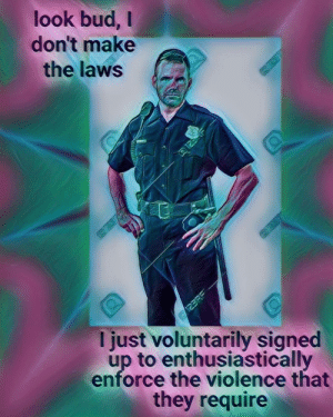 acab mate: look bud,  don't make  the laws  125  123RE  I just voluntarily signed  up to enthusiastically  enforce the violence that  they require acab mate