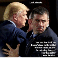 Memes, 🤖, and Threatening: Look closely.  You see that look on  Trump's face in the midst  of what could be life-  threatening danger?  See that calm?  Vote for that. Sent by Eric, a supporter.