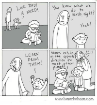 Dont bully nerds, learn from them!: LooK DAD  You know what we  A NERDI  do to  nerds, niq ht?  ฆั  Yeah!  LEARN  FROM  THEM  Venus rotates  So  esol  in the opposite  direction +o  mo st 0ther  lanets  WOn  www.lunarbaboon.Com Dont bully nerds, learn from them!