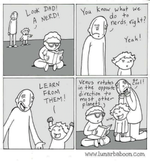 Nerds are people too.: Look DADI  A NERDI  u know what we  do to  ฆั  Yea h!  可  ^  LEARN  FROM  /THENM  | Venus rotates  in the opposite  direction to  mo st other  lanets.  www.lunarbaboon.com Nerds are people too.