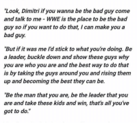 "Memes, Buckle, and Triple H: ""Look, Dimitri if you wanna be the bad guy come  and talk to me WWE is the place to be the bad  guy so if you want to do that, I can make you a  bad guy.  ""But if it was me Id stick to what you're doing. Be  a leader, buckle down and show these guys why  you are who you are and the best way to do that  is by taking the guys around you andrising them  up and becoming the best they can be.  Be the man that you are, be the leader that you  are and take these kids and win, that's all you've  got to do."" WWE wrestler Triple H sent this message to West Ham star Dimitri Payet on Facebook live"