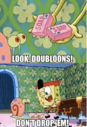 SpongeBob, Soap, and You: LOOK,DOUBLOONS!  DON'TDROP'EM! Even Spongebob knows that you shouldnt drop the soap..