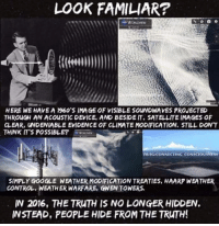 modifications: LOOK FAMILIAR?  HERE WE HAVE A 1960'S IMAGE OF VISIBLE SOUNDWAVES PROJECTED  THROUGH AN ACouSTIC DEVICE, AND BESIDE IT. SATELLITE IMAGES OF  CLEAR, UNDENIABLE EVIDENCE OF CLIMATE MODIFICATION. STILL DONT  THINK ITS POSSIBLE?  FBUIGCONNECTING CONSCIOUSNESS  SIMPLY GOOGLE WEATHERMODIFICATIONTREATIES, HAARP WEATHER  CONTROL, WEATHER WARFARE, GWEN TONERS.  IN 2016, THE TRUTH IS NO LONGERHIDDEN.  INSTEAD, PEOPLE HIDE FROM THE TRuTH!