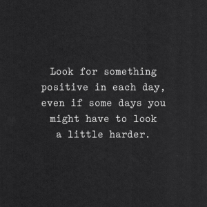 Some Days: Look for something  positive in each day,  even if some days you  might have to look  a little harder.