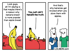 Apple, Banana, and Banana Bread: Look guys,  all I'm saying is  that maybe there's  a reason why  banana bread  And that's  why bananas get  bruised when you  You just can't  handle the truth  store them with  apples  is more popular  than apple bread  LOLNEIN.com  Jo  I Banana Bread