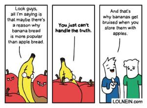 apples: Look guys,  all I'm saying is  that maybe there's  a reason why  banana bread  And that's  why bananas get  bruised when you  You just can't  handle the truth  store them with  apples  is more popular  than apple bread.  LOLNEIN.com  Jo