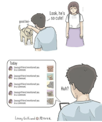 9gag, Cute, and Huh: Look, he's  SO cute!  good boi-  Today  Lousygirlfriend mentioned you  in a comment.  Lousygirlfriend mentioned you  in a comment.  Lousygirlfriend mentioned you  in a comment  Huh?  Lousygirlfriend mentioned you  in a comment  Lousygirlfriend mentioned you  in a comment.  Lousy Girlfriend。廢物 Me when I hear my SO- friend likes something⠀ By @lousygirlfriend⠀ -⠀ tagthatfriend keeptheminmind 9gag