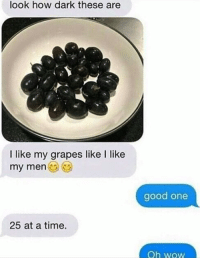 Memes, Wow, and Good: look how dark these are  I like my grapes like I like  my men  good one  25 at a time.  Oh wOW
