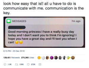 Life, Good Morning, and Good: look how easy that is!! all u have to do is  communicate with me. communication is the  key.  MESSAGES  7m ago  Good morning princess I have a really busy day  today and I don't want you to think I'm ignoring!  hope you have a great day and I'll text you when l  can!  8:13 PM-20 Dec 2016  139,451 Retweets 270,360 Likes  . (  D Communication makes life easier for everyone 🙌