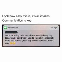 Dank, Good Morning, and Good: Look how easy this is, it's all it takes.  Communication is key  MESSAGES  7m ago  Good morning princess I have a really busy day  today and I don't want you to think I'm ignoring! I  hope you have a great day and I'll text you when I 😘