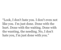 """I Dont Hate You: """"Look, I don't hate you. I don't even not  like you. T'm just done. Done with the  hurt. Done with the waiting. Done with  the wanting, the needing. No, I don't  hate you, I'm just done with you."""""""