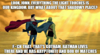 Batman, Superman, and Gotham: LOOK JONN. EVERYTHING THE LIGHT TOUCHES IS  OUR KINGDOM, BUT WHATABOUT THAT SHADOWY PLACE?  FoCK THAT, THATS GOTHAM. BATMAN LIVES  THEREAND HE HAS KRYPTONITEAND BOX OF MATCHES <p>Superman Showing The Land.</p>