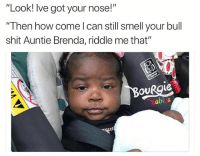 """Bitch, Funny, and Shit: """"Look! lve got your nose!""""  Then how come I can still smell your bull  shit Auntie Brenda, riddle me that""""  OURgie  Soblia  abis Bitch we both know you don't have my nose (@rahe_huskey)"""