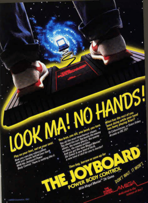 "Who remembers the Joyboard?: LOOK MA! NO HANDS!  Play on your feet, not on your seat.  Now you can play video games  with your hands dehind your back  With the Jayboard Power  Body Control There is nothing like it  You lean, you tilt, you bend, you turn.  You ski the most treacherous slopes  Hou shoot the curd. You battle the enemy  aliens, the enemy ghosts, the eaey  snakes, the eneny pickles.  And you get the new Mogul Maniac  Ski Gamel A new kund of thrill  a new kind of skill fer you to master!  What has the rest of you  been doing while your hand  has been playing Atari?  Or Colecovision, or Sears Video  Arcade or VIC 20?  Then beg, borrow or save up for  THE JOYBOARD  AMA Carann A  POWER BODY.CONTROL  With Mogul Maniac"" Ski Game.  DON'T WAIT. IT WON'T.  THE  POWER  AMIGA  dedicated to the  scinnce af hun! Who remembers the Joyboard?"