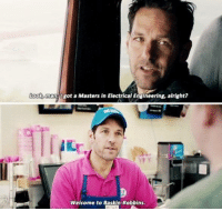 9gag, Dank, and Baskin Robbins: Look, man. Igot a Masters in Electrical Engineering, alright?  Welcome to Baskin-Robbins. Most realistic scene in a Marvel movie. http://9gag.com/gag/aXqv9Wv?ref=fbpic