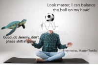 "Head, Reddit, and Game: Look master, I can balance  the ball on my head  Good job Jeremy, don't  phase shift in game  I'll try not to, Master Tortilla <p>[<a href=""https://www.reddit.com/r/surrealmemes/comments/8lky6z/he_is_doing_it_he_is_doing_it/"">Src</a>]</p>"