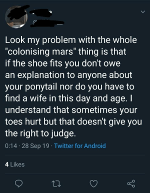 """Android, Twitter, and Mars: Look my problem with the whole  """"colonising mars"""" thing is that  if the shoe fits you don't owe  an explanation to anyone about  your ponytail nor do you have to  find a wife in this day and age. I  understand that sometimes your  toes hurt but that doesn't give you  the right to judge.  0:14 28 Sep 19 Twitter for Android  4 Likes I don't know what the point of this tweet was"""