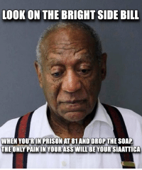 cant do the time, dont do the crime: LOOK ON THE BRIGHT SIDE BILL  WHEN YOU'RI  THE ONLY PAIN  AT 81 AND DROPTHE SOAP  IN YOUR ASS WILL BE YOUR  SIAATTICA cant do the time, dont do the crime